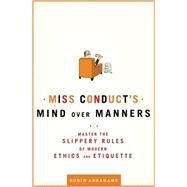 Miss Conduct's Mind over Manners Master the Slippery Rules of Modern Ethics and Etiquette by Abrahams, Robin, 9780805088779