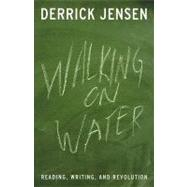 Walking on Water : Reading, Writing, and Revolution by Jensen, Derrick, 9781931498784
