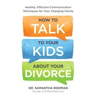 How to Talk to Your Kids About Your Divorce: Healthy, Effective Communication Techniques for Your Changing Family by Rodman, Samantha, 9781440588785