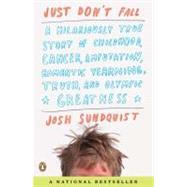 Just Don't Fall : A Hilariously True Story of Childhood, Cancer, Amputation, Romantic Yearning, Truth, and Olympic Greatness by Sundquist, Josh, 9780143118787
