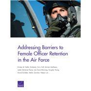 Addressing Barriers to Female Officer Retention in the Air Force by Keller, Kirsten M.; Hall, Kimberly Curry; Matthews, Miriam; Payne, Leslie Adrienne; Saum-Manning, Lisa; Yeung, Douglas; Schulker, David; Zavislan, Stefan; Lim, Nelson, 9780833098788