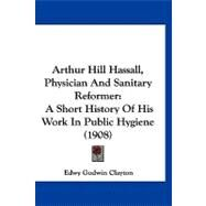 Arthur Hill Hassall, Physician and Sanitary Reformer : A Short History of His Work in Public Hygiene (1908) by Clayton, Edwy Godwin, 9781120158789