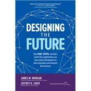 Designing the Future: How Ford, Toyota, and other world-class organizations use lean product development to drive innovation and transform their business by Morgan, James; Liker, Jeffrey, 9781260128789
