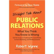 Straight Talk About Public Relations What You Think You Know Is Wrong by Wynne, Robert; Boone, Dave, 9781938548789