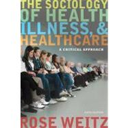 The Sociology of Health, Illness, and Health Care A Critical Approach by Weitz, Rose, 9781111828790