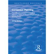 Consensus Planning: The Relevance of Communicative Planning Theory in Duth Infrastructure Development by Woltjer,Johan, 9781138728790