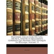 Pasinomie : Collection des Lois, Décrets, Arrêtés et Règlements Généraux Qui Peuvent Être Invoqués en Belgique, Volume 19 by Belgium, 9781148868790