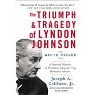 The Triumph & Tragedy of Lyndon Johnson The White House Years by Califano, Joseph A., Jr., 9781476798790