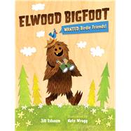 Elwood Bigfoot Wanted: Birdie Friends! by Esbaum, Jill; Wragg, Nate, 9781454908791