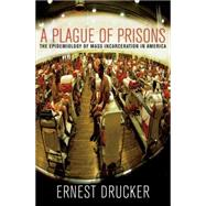 A Plague of Prisons: The Epidemiology of Mass Incarceration in America by Drucker, Ernest, 9781595588791