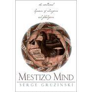 The Mestizo Mind: The Intellectual Dynamics of Colonization and Globalization by Gruzinski,Serge, 9780415928793