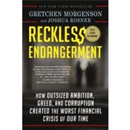 Reckless Endangerment How Outsized Ambition, Greed, and Corruption Created the Worst Financial Crisis of Our Time by Morgenson, Gretchen; Rosner, Joshua, 9781250008794