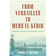 From Versailles to Mers-el-kebir: The Promise of Anglo-french Naval Cooperation 1919-40 by Melton, George E., 9781612518794