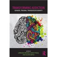 Transforming Addiction: Gender, Trauma, Transdisciplinarity by Greaves; Lorraine, 9781138828797