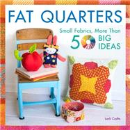 Fat Quarters Small Fabrics, More Than 50 Big Ideas by Lark Crafts, 9781454708797