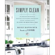 Simply Clean The Proven Method for Keeping Your Home Organized, Clean, and Beautiful in Just 10 Minutes a Day by Rapinchuk, Becky, 9781501158797