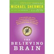 The Believing Brain From Ghosts and Gods to Politics and Conspiracies---How We Construct Beliefs and Reinforce Them as Truths by Shermer, Michael, 9781250008800