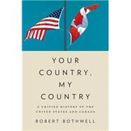 Your Country, My Country A Unified History of the United States and Canada by Bothwell, Robert, 9780195448801