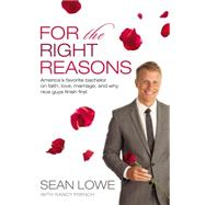 For the Right Reasons: America's Favorite Bachelor on Faith, Love, Marriage, and Why Nice Guys Finish First by Lowe, Sean; French, Nancy (CON), 9780718018801