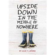 Upside Down in the Middle of Nowhere by Lamana, Julie T., 9781452128801