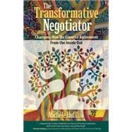 The Transformative Negotiator: Changing the Way We Come to Agreement from the Inside Out by Huff, Michele, 9781936268801