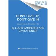 Don't Give Up, Don't Give In by Zamperini, Louis; Rensin, David, 9780062368805