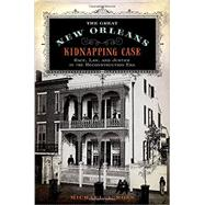 The Great New Orleans Kidnapping Case Race, Law, and Justice in the Reconstruction Era by Ross, Michael A., 9780199778805