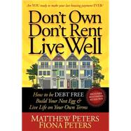 Don't Own, Don't Rent, Live Well: How to Be Debt Free, Build Your Nest Egg & Live Life on Your Own Terms by Peters, Matthew; Peters, Fiona, 9781600378805