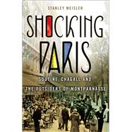 Shocking Paris Soutine, Chagall and the Outsiders of Montparnasse by Meisler, Stanley, 9781137278807