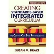 Creating Standards-Based Integrated Curriculum : The Common Core State Standards Edition by Susan M. Drake, 9781452218809