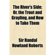 The River's Side: Or, the Trout and Grayling, and How to Take Them by Roberts, Randal Howland, 9780217368810