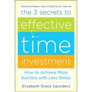 The 3 Secrets to Effective Time Investment: Achieve More Success with Less Stress Foreword by Cal Newport, author of So Good They Can't Ignore You by Saunders, Elizabeth Grace, 9780071808811