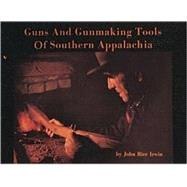 Guns and Gunmaking Tools of Southern Appalachia : The Story of the Kentucky Rifle by John RiceIrwin, 9780916838812