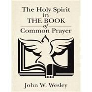 The Holy Spirit in the Book of Common Prayer by Wesley, John W., 9781490868813