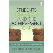Students of Color and the Achievement Gap: Systemic Challenges, Systemic Transformations by Valencia; Richard R., 9781138018815