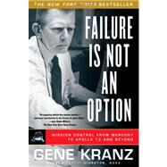 Failure Is Not an Option : Mission Control from Mercury to Apollo 13 and Beyond by Kranz, Gene, 9781439148815