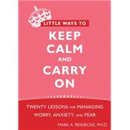 Little Ways to Keep Calm and Carry On : Twenty Lessons for Managing Worry, Anxiety, and Fear by Reinecke, Mark, 9781572248816