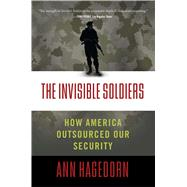 The Invisible Soldiers How America Outsourced Our Security by Hagedorn, Ann, 9781416598817
