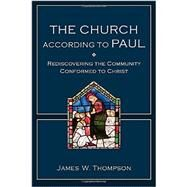 The Church According to Paul: Rediscovering the Community Conformed to Christ by Thompson, James W., 9780801048821