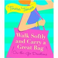 Walk Softly and Carry a Great Bag: On-the-go Devotions by Tomeo, Teresa, 9781616368821