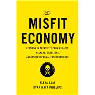 The Misfit Economy Lessons in Creativity from Pirates, Hackers, Gangsters and Other Tales of Informal Ingenuity by Clay, Alexa; Phillips, Kyra Maya, 9781451688825
