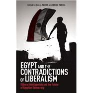 Egypt and the Contradictions of Liberalism Illiberal Intelligentsia and the Future of Egyptian Democracy by Fahmy, Dalia; Faruqi, Daanish, 9781780748825