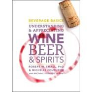 Beverage Basics : Understanding and Appreciating Wine, Beer, and Spirits by Small, Robert W., 9780470138830
