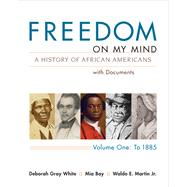 Freedom on My Mind, Volume 1 A History of African Americans, with Documents by White, Deborah Gray; Bay, Mia; Martin, Waldo E., Jr., 9780312648831