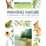 Painting Nature in Watercolor With Cathy Johnson: 37 Step-by-step Demonstrations Using Watercolor Pencil and Paint by Johnson, Cathy, 9781440328831