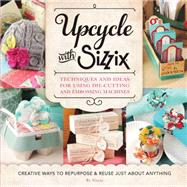 Upcycle With Sizzix: Techniques and Ideas for Using Sizzix Die-cutting and Embossing Machines - Creative Ways to Repurpose and Reuse Just About Anything by Sizzix, 9781589238831