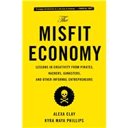 The Misfit Economy Lessons in Creativity from Pirates, Hackers, Gangsters and Other Informal Entrepreneurs by Clay, Alexa; Phillips, Kyra Maya, 9781451688832