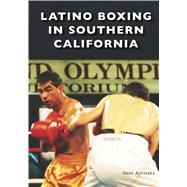 Latino Boxing in Southern California by Aguilera, Gene, 9781467128834
