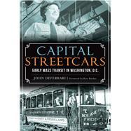 Capital Streetcars: Early Mass Transit in Washington, D.c. by Deferrari, John; Rucker, Ken, 9781467118835
