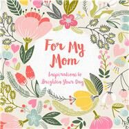 For My Mom Inspirations to Brighten Your Day by Tarnowska, Wafa; Gilbert, Adrian, 9781454928836